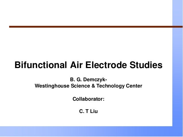 Bifunctional Air Electrode Studies B. G. Demczyk- Westinghouse Science & Technology Center Collaborator: C. T Liu