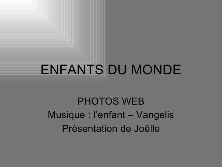 ENFANTS DU MONDE PHOTOS WEB Musique : l'enfant – Vangelis Présentation de Joëlle