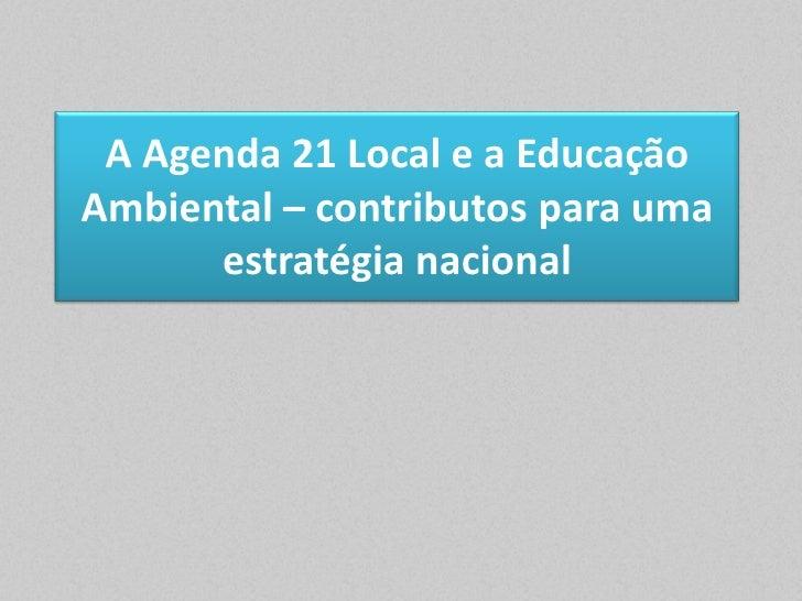 A Agenda 21 Local e a EducaçãoAmbiental – contributos para uma      estratégia nacional