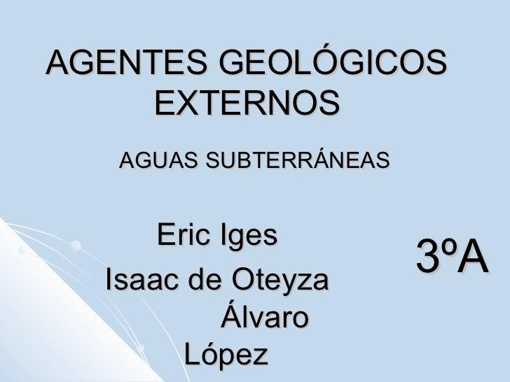AGENTES GEOLÓGICOS EXTERNOS AGUAS SUBTERRÁNEAS Eric Iges  Isaac de Oteyza  Álvaro López 3ºA