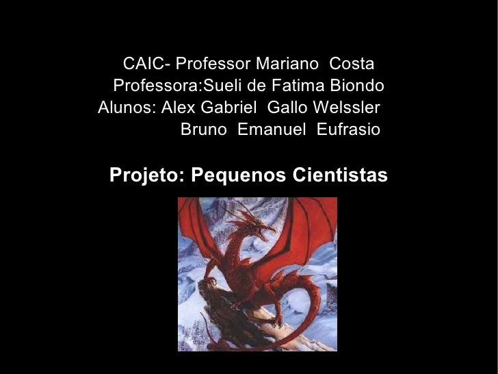 CAIC- Professor Mariano  Costa Professora:Sueli de Fatima Biondo Alunos: Alex Gabriel  Gallo Welssler  Bruno  Emanuel  Euf...