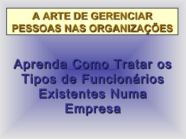 A ARTE DE GERENCIARA ARTE DE GERENCIAR PESSOAS NAS ORGANIZAÇÕESPESSOAS NAS ORGANIZAÇÕES Aprenda Como Tratar osAprenda Como...