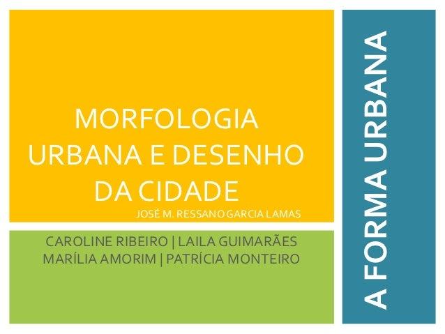 A FORMA URBANA  MORFOLOGIAURBANA E DESENHO    DA CIDADE            JOSÉ M. RESSANO GARCIA LAMASCAROLINE RIBEIRO | LAILA GU...
