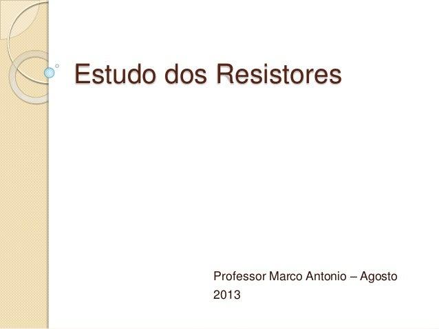 Estudo dos Resistores Professor Marco Antonio – Agosto 2013