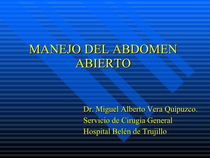 MANEJO DEL ABDOMEN ABIERTO <ul><li>Dr. Miguel Alberto Vera Quípuzco. </li></ul><ul><li>Servicio de Cirugía General </li></...