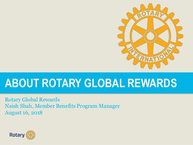 ABOUT ROTARY GLOBAL REWARDS Rotary Global Rewards Naish Shah, Member Benefits Program Manager August 16, 2018