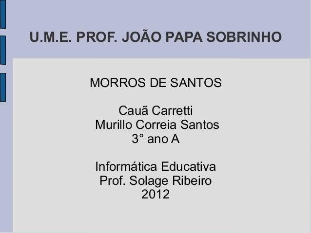 U.M.E. PROF. JOÃO PAPA SOBRINHO       MORROS DE SANTOS            Cauã Carretti        Murillo Correia Santos             ...
