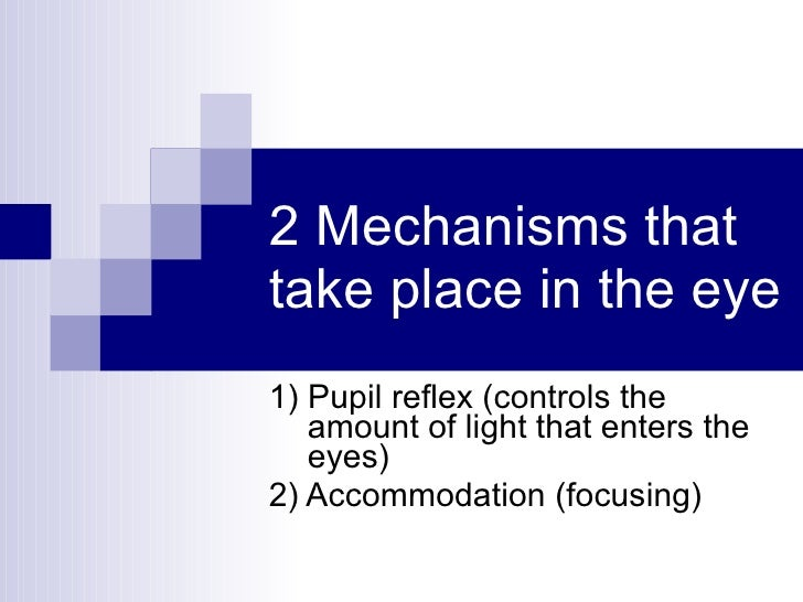 2 Mechanisms that take place in the eye 1) Pupil reflex (controls the amount of light that enters the eyes) 2) Accommodati...