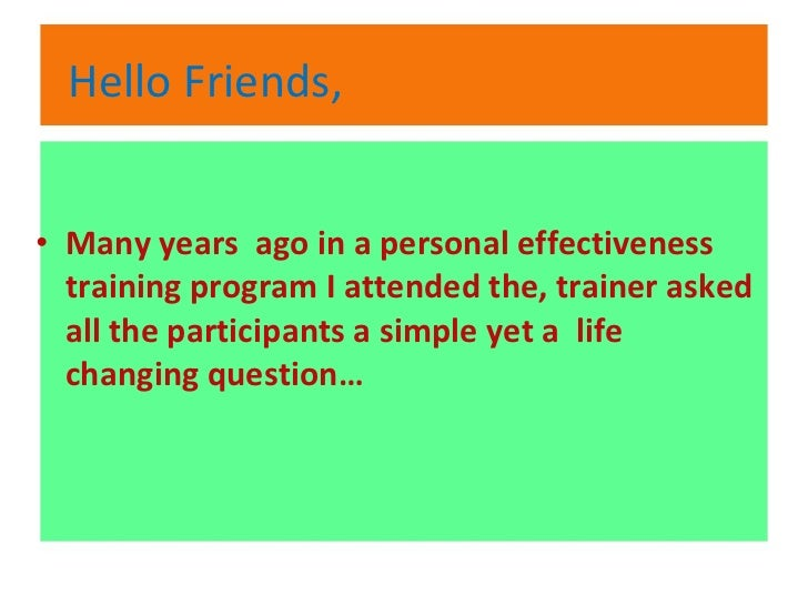 Hello Friends, <ul><li>Many years  ago in a personal effectiveness training program I attended the, trainer asked all the ...