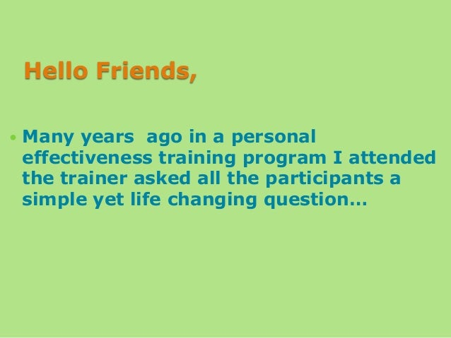 Hello Friends,   Many years ago in a personal effectiveness training program I attended the trainer asked all the partici...
