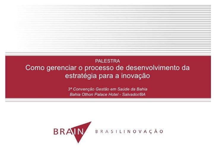 PALESTRA Como gerenciar o processo de desenvolvimento da estratégia para a inovação 3ª Convenção Gestão em Saúde da Bahia ...