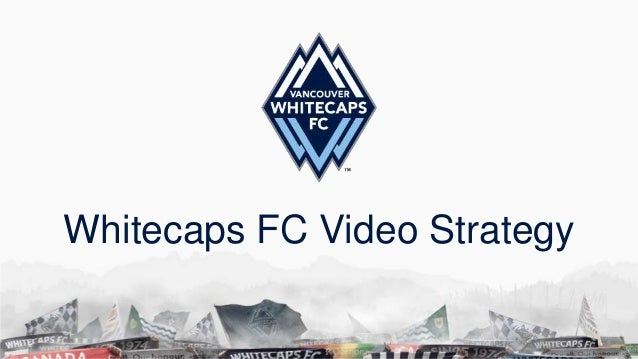 Whitecaps FC Video Strategy
