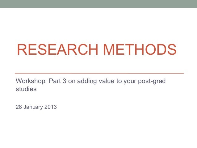 RESEARCH METHODSWorkshop: Part 3 on adding value to your post-gradstudies28 January 2013