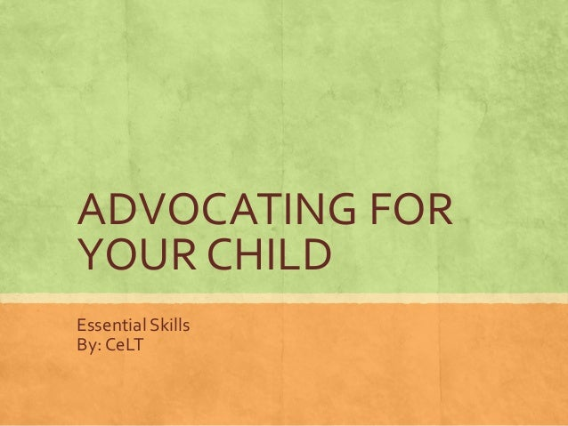 ADVOCATING FOR  YOUR CHILD  Essential Skills  By: CeLT