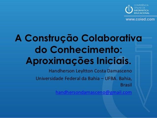A Construção Colaborativa   do Conhecimento:  Aproximações Iniciais.          Handherson Leyltton Costa Damasceno    Unive...