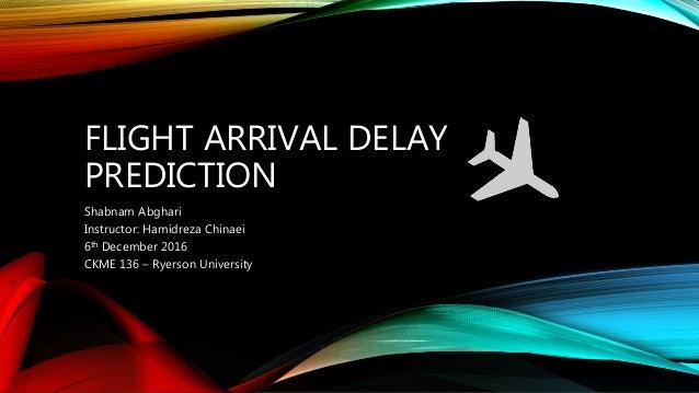 FLIGHT ARRIVAL DELAY PREDICTION Shabnam Abghari Instructor: Hamidreza Chinaei 6th December 2016 CKME 136 – Ryerson Univers...
