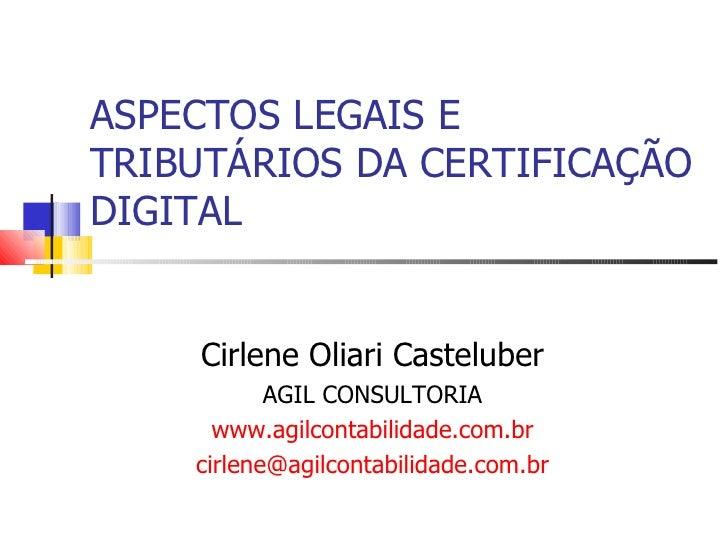 ASPECTOS LEGAIS E TRIBUTÁRIOS DA CERTIFICAÇÃO DIGITAL Cirlene Oliari Casteluber AGIL CONSULTORIA www.agilcontabilidade.com...