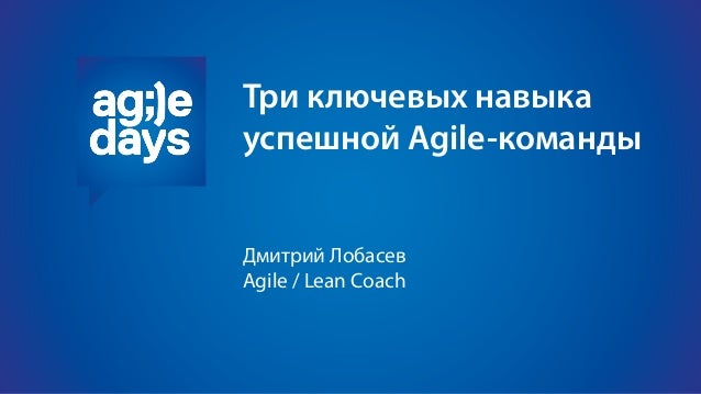 Три ключевых навыка успешной Agile-команды Дмитрий Лобасев Agile / Lean Coach