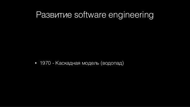 Развитие software engineering • 1970 - Каскадная модель (водопад)