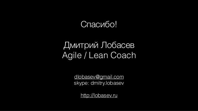 dlobasev@gmail.com skype: dmitry.lobasev http://lobasev.ru Спасибо! Дмитрий Лобасев Agile / Lean Coach