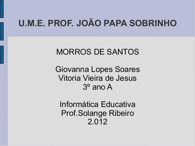 U.M.E. PROF. JOÃO PAPA SOBRINHO       MORROS DE SANTOS       Giovanna Lopes Soares        Vitoria Vieira de Jesus         ...