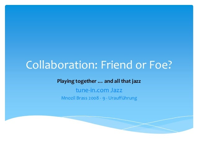 Collaboration: Friend or Foe? Playing together … and all that jazz tune-in.com Jazz Mnozil Brass 2008 - 9 - Uraufführung