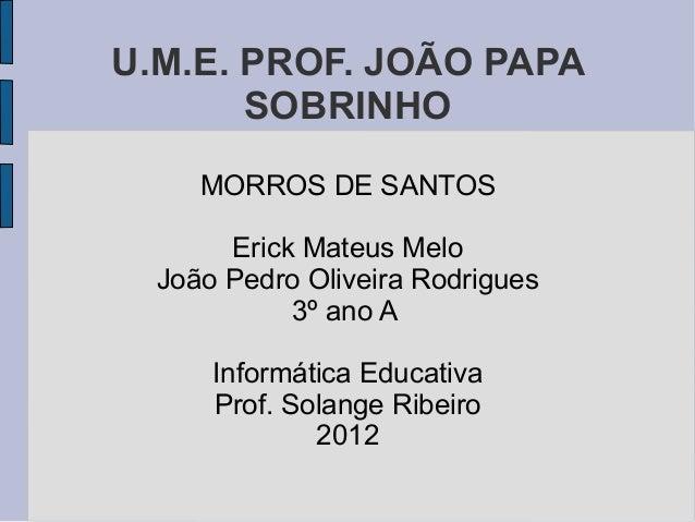 U.M.E. PROF. JOÃO PAPA       SOBRINHO     MORROS DE SANTOS       Erick Mateus Melo  João Pedro Oliveira Rodrigues         ...