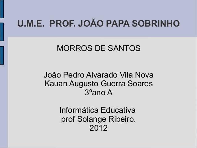 U.M.E. PROF. JOÃO PAPA SOBRINHO        MORROS DE SANTOS     João Pedro Alvarado Vila Nova     Kauan Augusto Guerra Soares ...