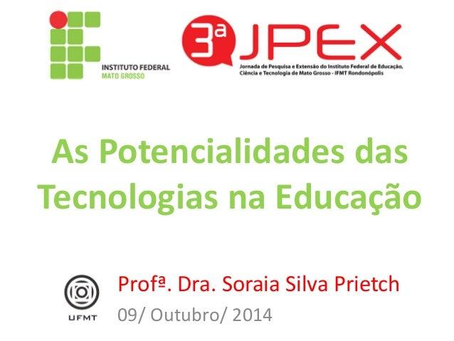 As Potencialidades das Tecnologias na Educação  Profª. Dra. Soraia Silva Prietch  09/ Outubro/ 2014