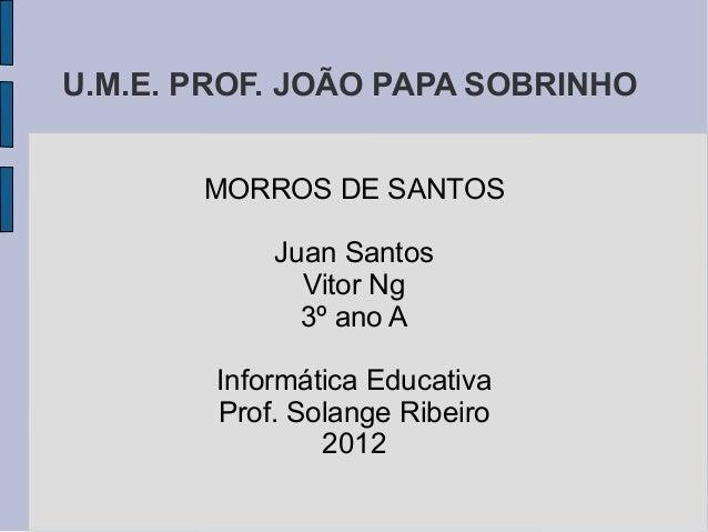 U.M.E. PROF. JOÃO PAPA SOBRINHO       MORROS DE SANTOS            Juan Santos              Vitor Ng              3º ano A ...