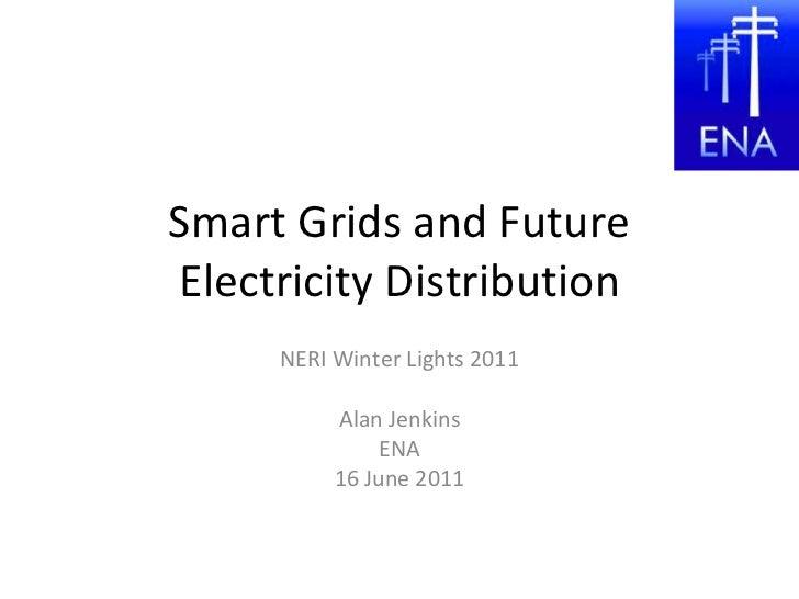 Smart Grids and Future Electricity Distribution NERI Winter Lights 2011 Alan Jenkins ENA 16 June 2011