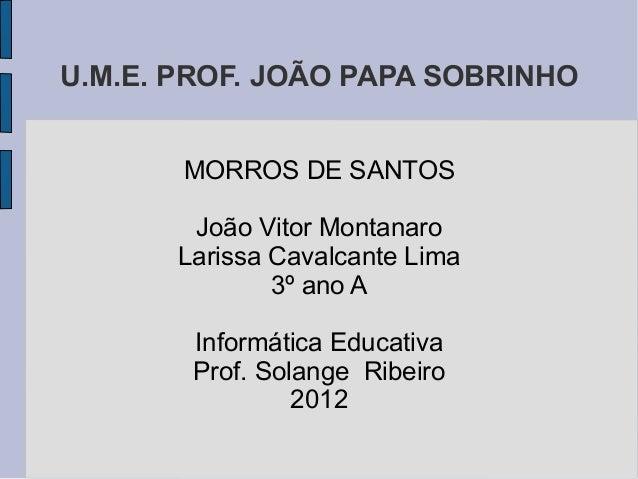 U.M.E. PROF. JOÃO PAPA SOBRINHO       MORROS DE SANTOS        João Vitor Montanaro       Larissa Cavalcante Lima          ...