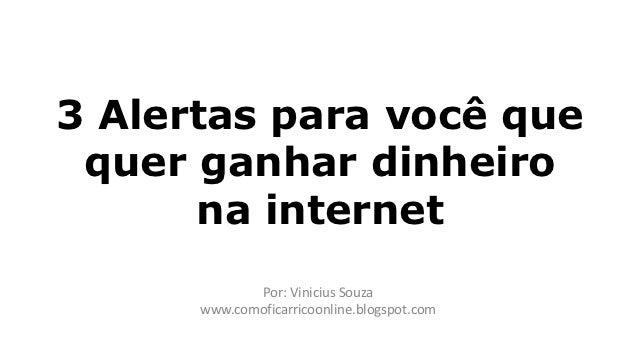 3 Alertas para você que quer ganhar dinheiro      na internet             Por: Vinicius Souza      www.comoficarricoonline...