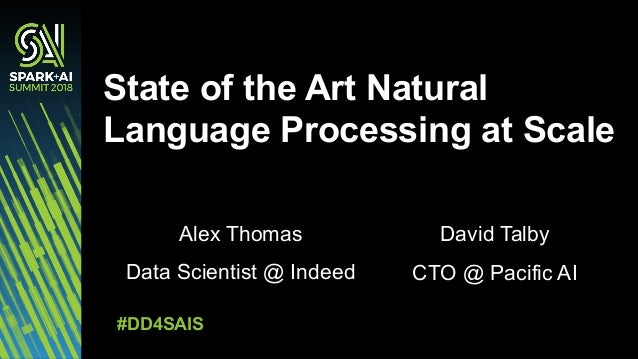 Alex Thomas Data Scientist @ Indeed State of the Art Natural Language Processing at Scale #DD4SAIS David Talby CTO @ Pacif...