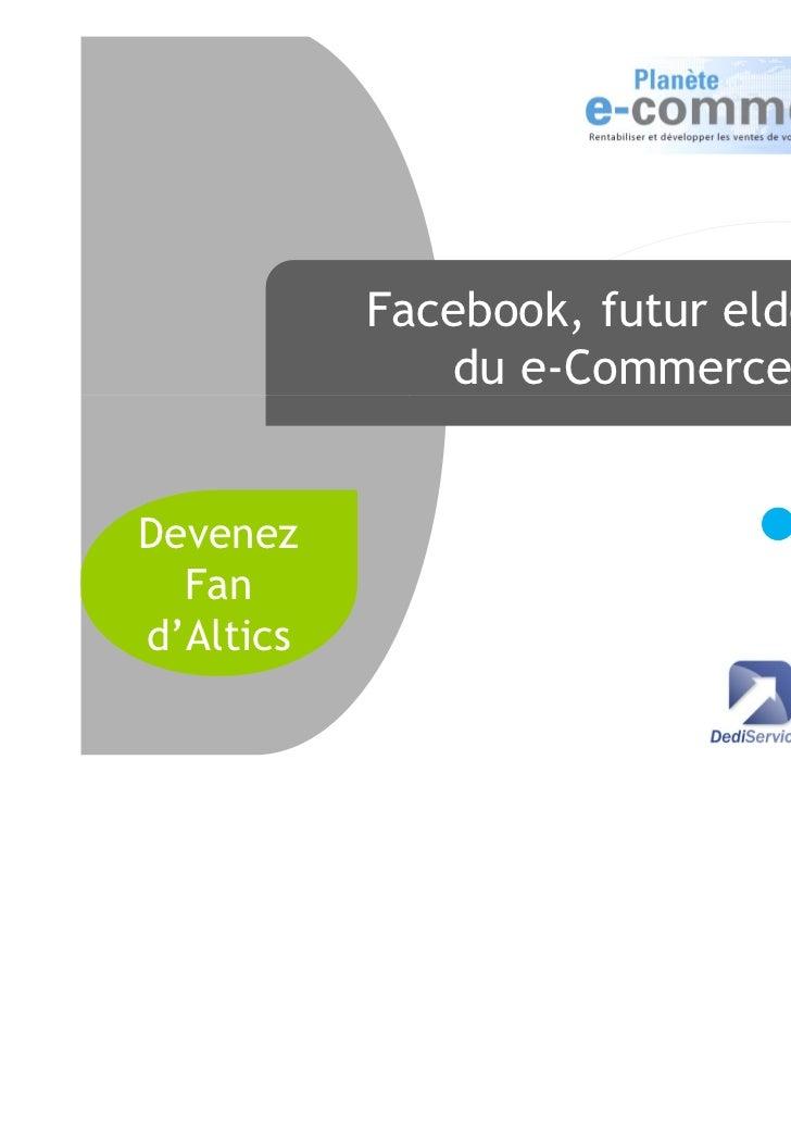 Facebook, futur eldorado              du e-Commerce ?Devenez  Fand'Altics