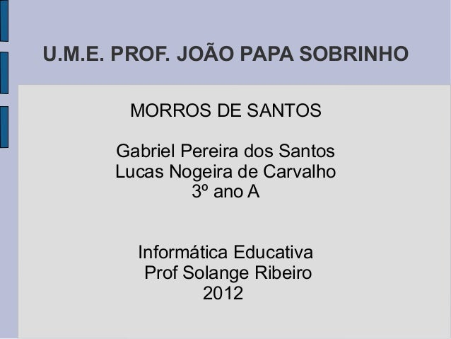 U.M.E. PROF. JOÃO PAPA SOBRINHO       MORROS DE SANTOS      Gabriel Pereira dos Santos      Lucas Nogeira de Carvalho     ...