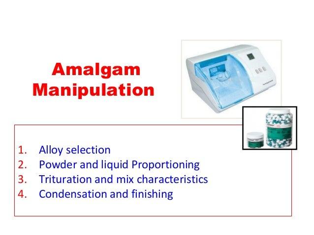 Amalgam Manipulation 1. Alloy selection 2. Powder and liquid Proportioning 3. Trituration and mix characteristics 4. Conde...