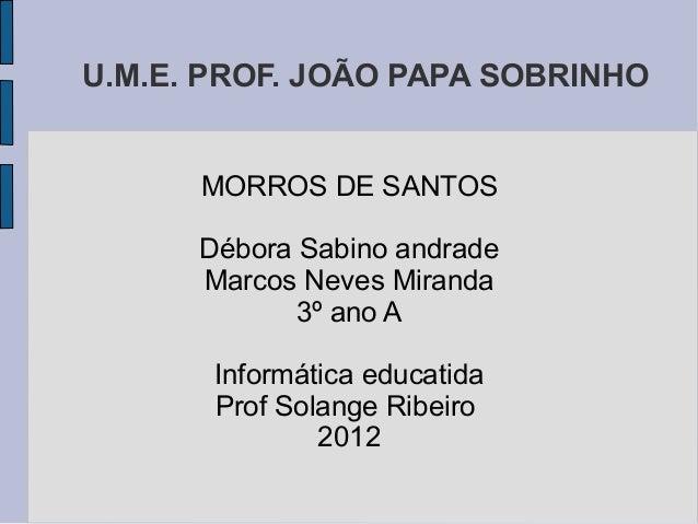 U.M.E. PROF. JOÃO PAPA SOBRINHO      MORROS DE SANTOS      Débora Sabino andrade      Marcos Neves Miranda             3º ...