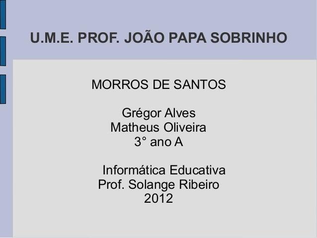 U.M.E. PROF. JOÃO PAPA SOBRINHO       MORROS DE SANTOS           Grégor Alves          Matheus Oliveira             3° ano...