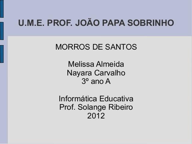 U.M.E. PROF. JOÃO PAPA SOBRINHO       MORROS DE SANTOS          Melissa Almeida          Nayara Carvalho              3º a...
