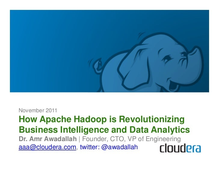 November 2011How Apache Hadoop is RevolutionizingBusiness Intelligence and Data AnalyticsDr. Amr Awadallah | Founder, CTO,...