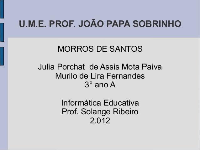 U.M.E. PROF. JOÃO PAPA SOBRINHO        MORROS DE SANTOS   Julia Porchat de Assis Mota Paiva        Murilo de Lira Fernande...