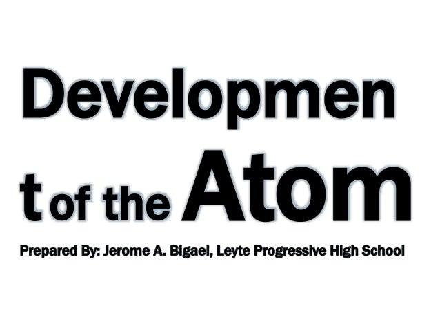 Developmen tof the AtomPrepared By: Jerome A. Bigael, Leyte Progressive High School