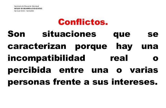 Conflictos. Son situaciones que se caracterizan porque hay una incompatibilidad real o percibida entre una o varias person...