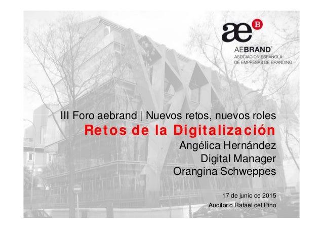 III Foro aebrand | Nuevos retos, nuevos roles Retos de la Digitalización Angélica Hernández Digital Manager Orangina Schwe...