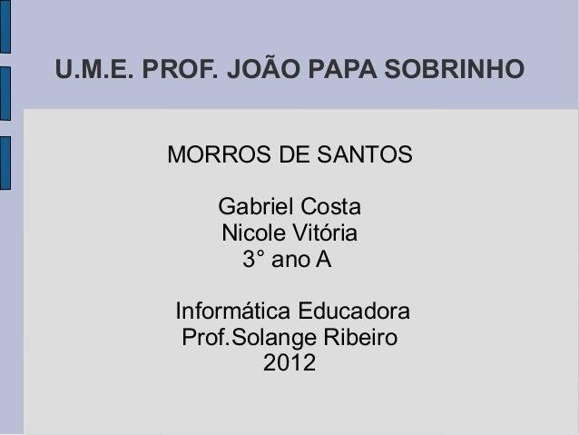 U.M.E. PROF. JOÃO PAPA SOBRINHO       MORROS DE SANTOS          Gabriel Costa          Nicole Vitória            3° ano A ...