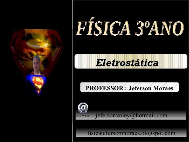 EletrostáticaPROFESSOR : Jeferson Moraes   jefersonvoley@hotmail.comfisicajefersonmoraes.blogspot.com