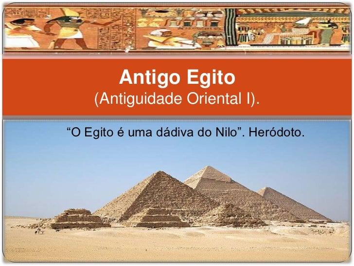 """Antigo Egito    (Antiguidade Oriental I).""""O Egito é uma dádiva do Nilo"""". Heródoto."""