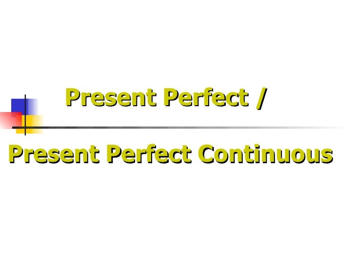 Present Perfect /  Present Perfect Continuous