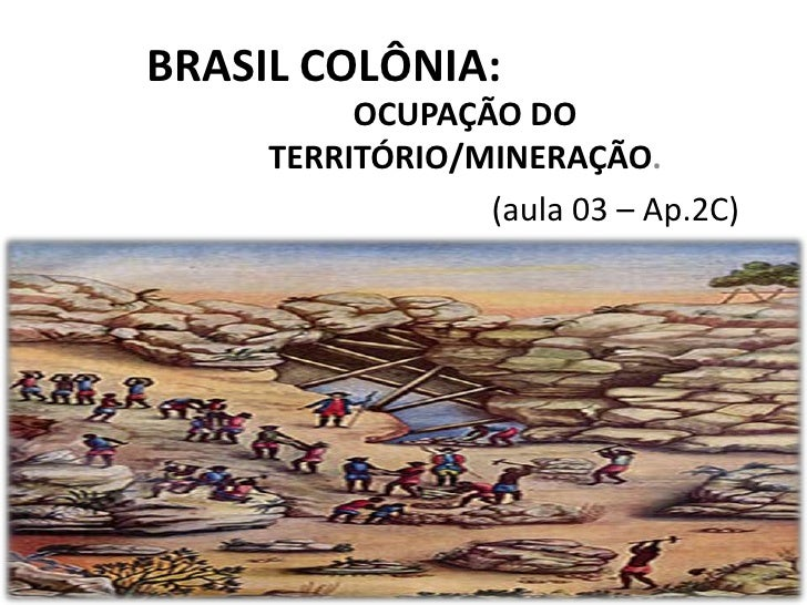 BRASIL COLÔNIA:          OCUPAÇÃO DO     TERRITÓRIO/MINERAÇÃO.                 (aula 03 – Ap.2C)